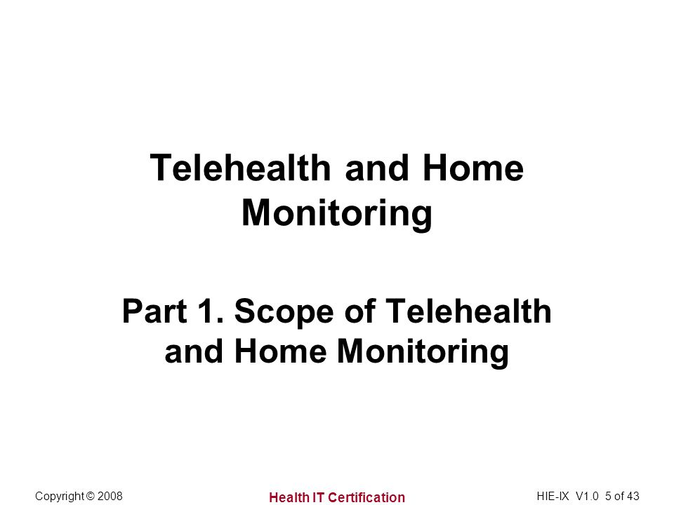 Health IT Certification Copyright © 2008HIE-IX V1.0 5 of 43 Telehealth and Home Monitoring Part 1.