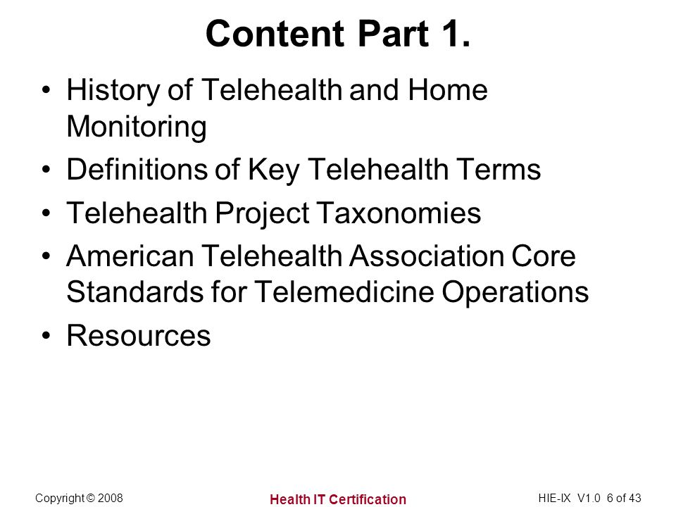Health IT Certification Copyright © 2008HIE-IX V1.0 6 of 43 Content Part 1. History of Telehealth and Home Monitoring Definitions of Key Telehealth Te