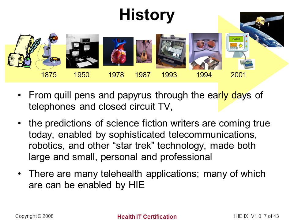 Health IT Certification Copyright © 2008HIE-IX V1.0 7 of 43 History From quill pens and papyrus through the early days of telephones and closed circuit TV, the predictions of science fiction writers are coming true today, enabled by sophisticated telecommunications, robotics, and other star trek technology, made both large and small, personal and professional There are many telehealth applications; many of which are can be enabled by HIE