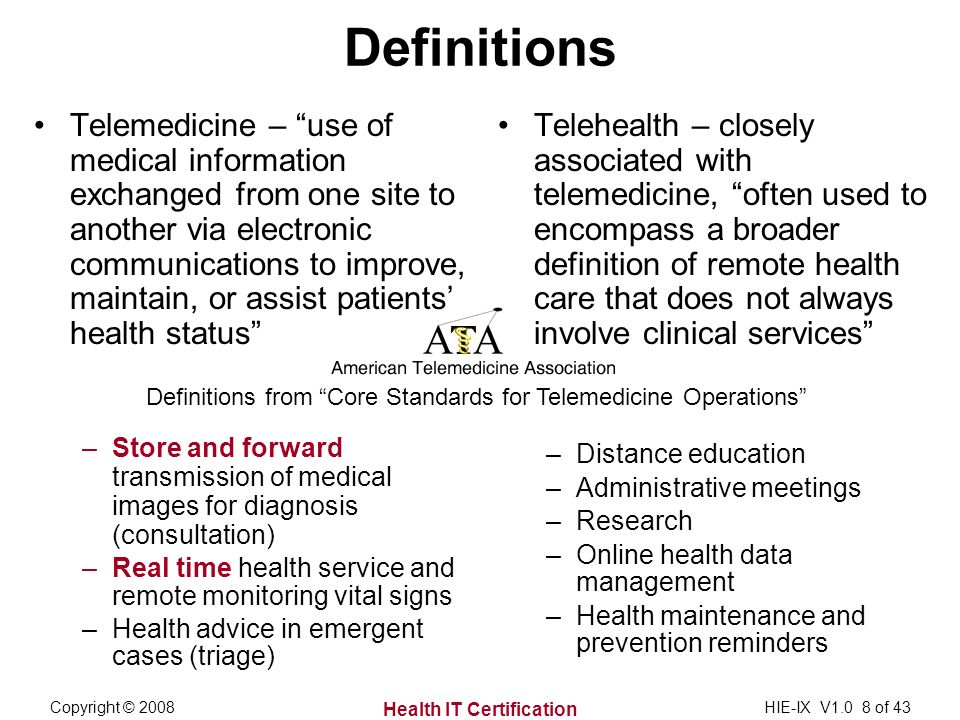 Health IT Certification Copyright © 2008HIE-IX V1.0 8 of 43 Definitions from Core Standards for Telemedicine Operations Telemedicine – use of medical information exchanged from one site to another via electronic communications to improve, maintain, or assist patients health status –Store and forward transmission of medical images for diagnosis (consultation) –Real time health service and remote monitoring vital signs –Health advice in emergent cases (triage) Definitions Telehealth – closely associated with telemedicine, often used to encompass a broader definition of remote health care that does not always involve clinical services –Distance education –Administrative meetings –Research –Online health data management –Health maintenance and prevention reminders