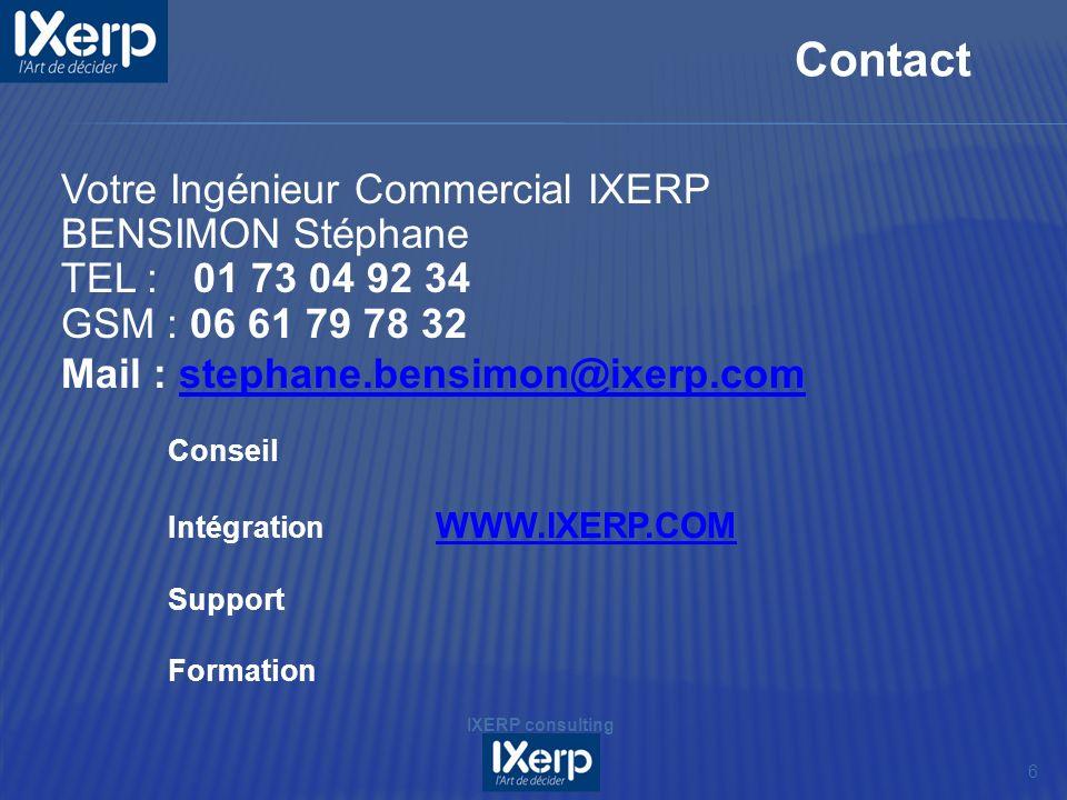 6 Contact IXERP consulting Votre Ingénieur Commercial IXERP BENSIMON Stéphane TEL : 01 73 04 92 34 GSM : 06 61 79 78 32 Mail : stephane.bensimon@ixerp.comstephane.bensimon@ixerp.com Conseil Intégration WWW.IXERP.COM WWW.IXERP.COM Support Formation