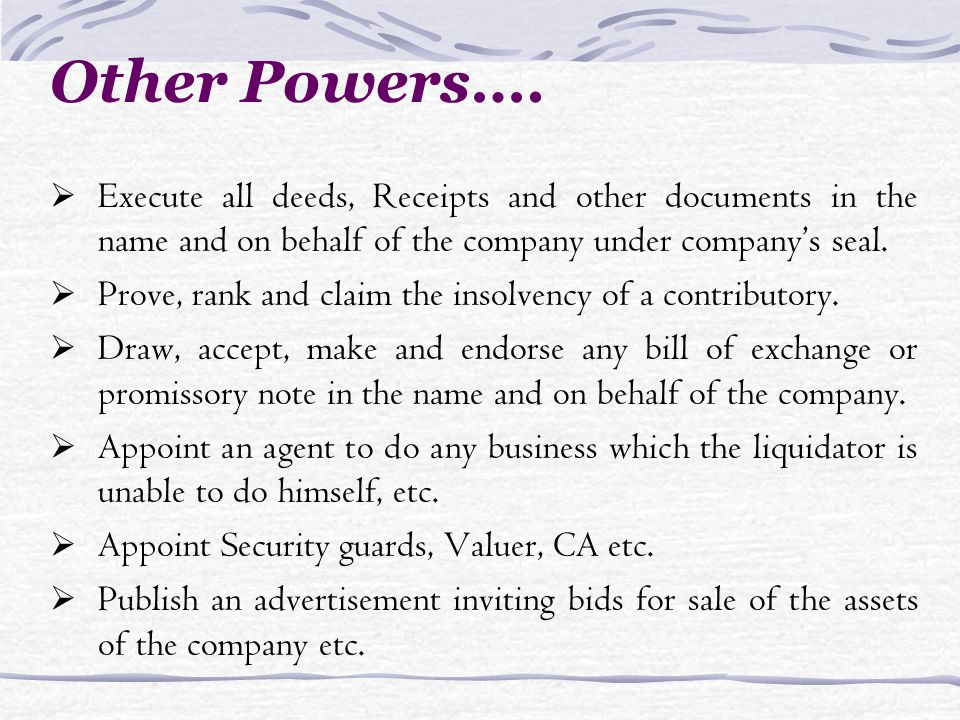 Execute all deeds, Receipts and other documents in the name and on behalf of the company under companys seal. Prove, rank and claim the insolvency of