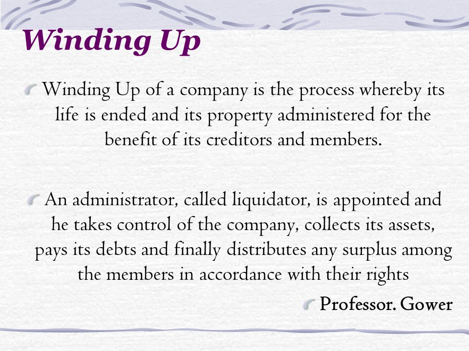Winding Up Winding Up of a company is the process whereby its life is ended and its property administered for the benefit of its creditors and members.