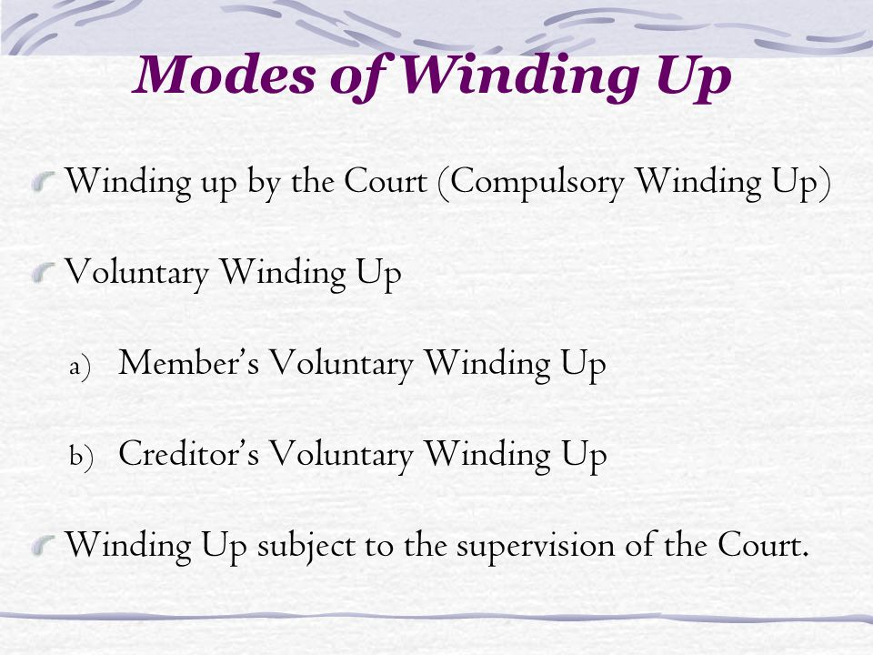 Modes of Winding Up Winding up by the Court (Compulsory Winding Up) Voluntary Winding Up a) Members Voluntary Winding Up b) Creditors Voluntary Winding Up Winding Up subject to the supervision of the Court.