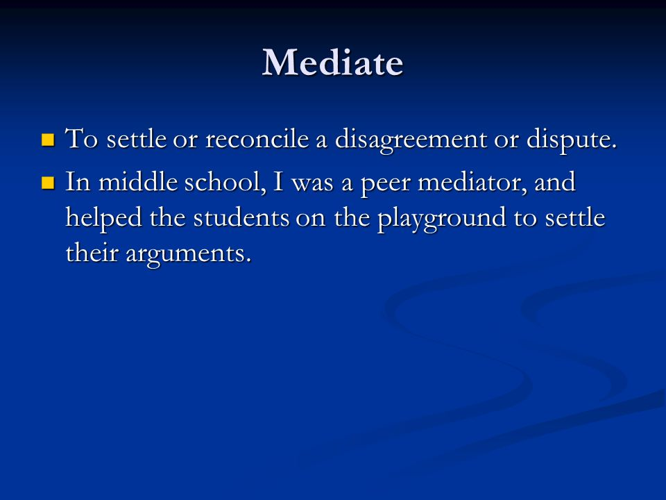 Mediate To settle or reconcile a disagreement or dispute. To settle or reconcile a disagreement or dispute. In middle school, I was a peer mediator, a