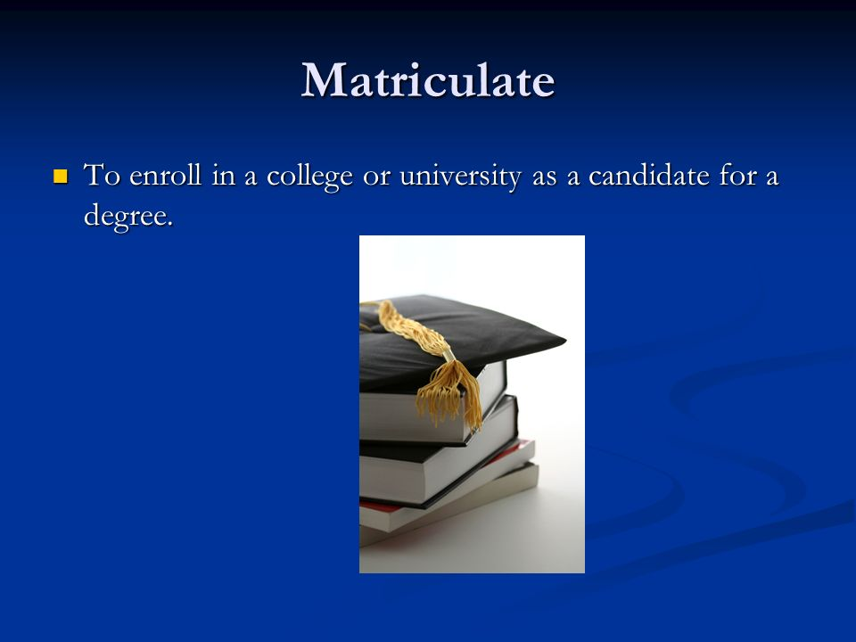 Matriculate To enroll in a college or university as a candidate for a degree. To enroll in a college or university as a candidate for a degree.