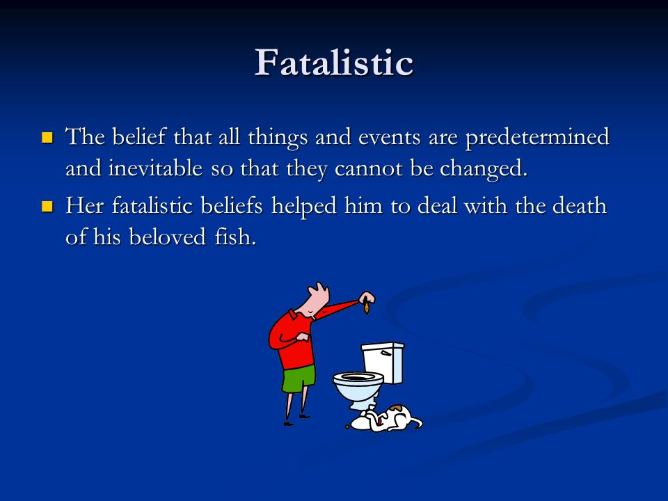 Fatalistic The belief that all things and events are predetermined and inevitable so that they cannot be changed. The belief that all things and event