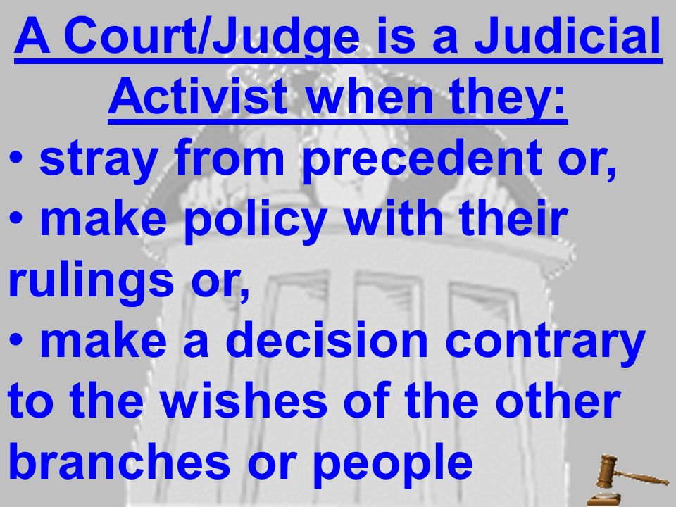 A Court/Judge is a Judicial Activist when they: stray from precedent or, make policy with their rulings or, make a decision contrary to the wishes of the other branches or people