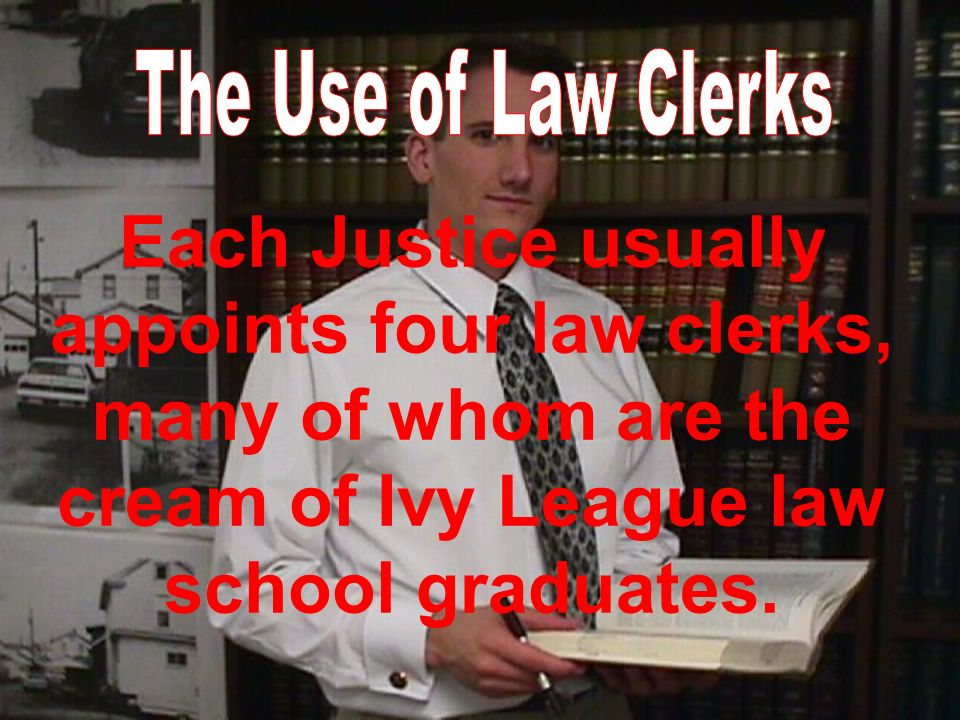 Each Justice usually appoints four law clerks, many of whom are the cream of Ivy League law school graduates.