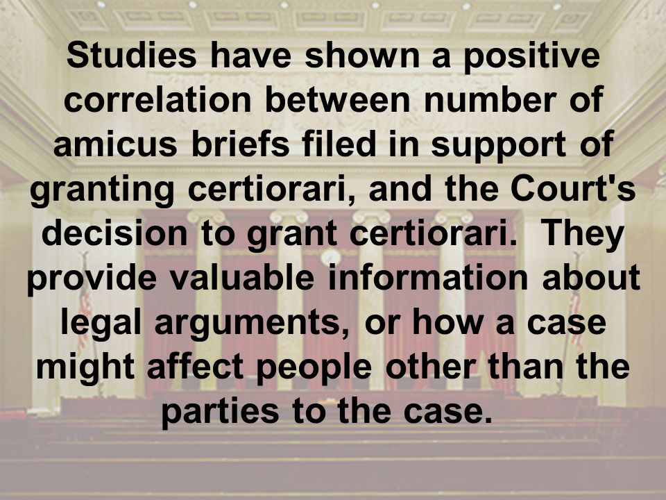 Studies have shown a positive correlation between number of amicus briefs filed in support of granting certiorari, and the Court s decision to grant certiorari.