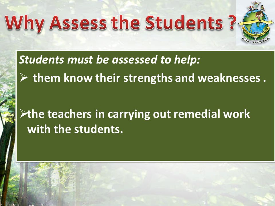 Students must be assessed to help: them know their strengths and weaknesses. the teachers in carrying out remedial work with the students. Students mu
