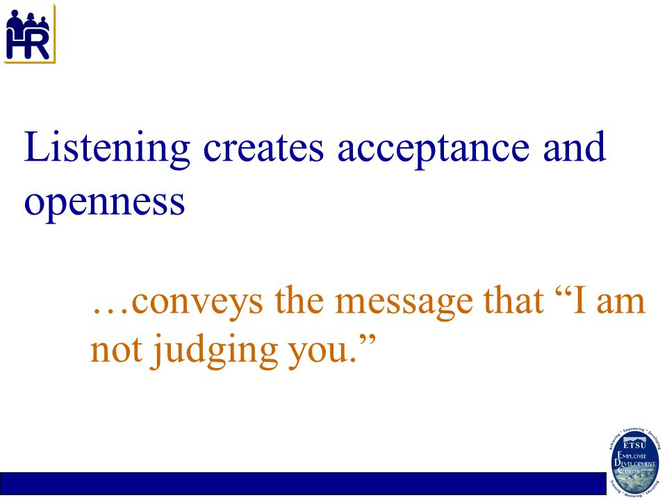 Listening creates acceptance and openness …conveys the message that I am not judging you.
