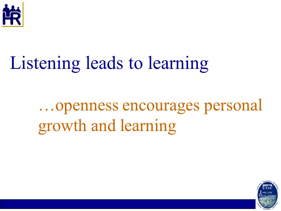 Listening leads to learning …openness encourages personal growth and learning