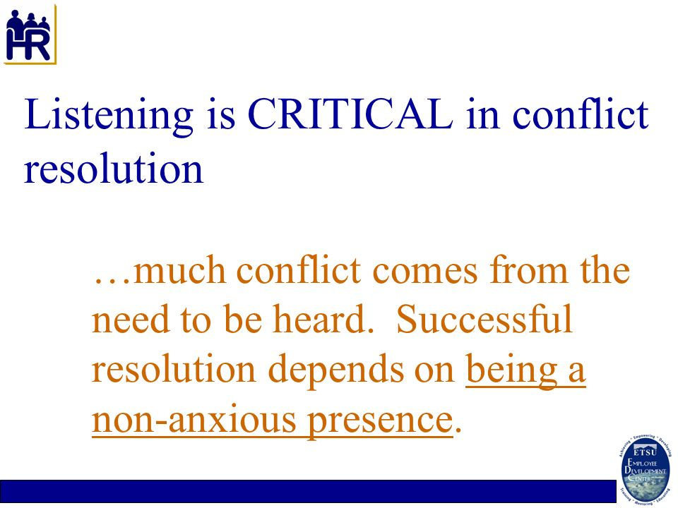 Listening is CRITICAL in conflict resolution …much conflict comes from the need to be heard. Successful resolution depends on being a non-anxious pres