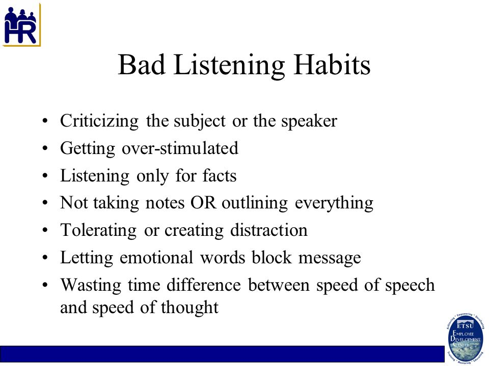Bad Listening Habits Criticizing the subject or the speaker Getting over-stimulated Listening only for facts Not taking notes OR outlining everything