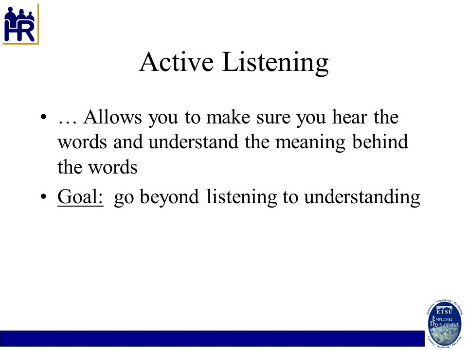 Active Listening … Allows you to make sure you hear the words and understand the meaning behind the words Goal: go beyond listening to understanding