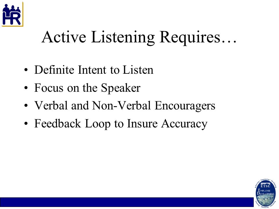 Active Listening Requires… Definite Intent to Listen Focus on the Speaker Verbal and Non-Verbal Encouragers Feedback Loop to Insure Accuracy