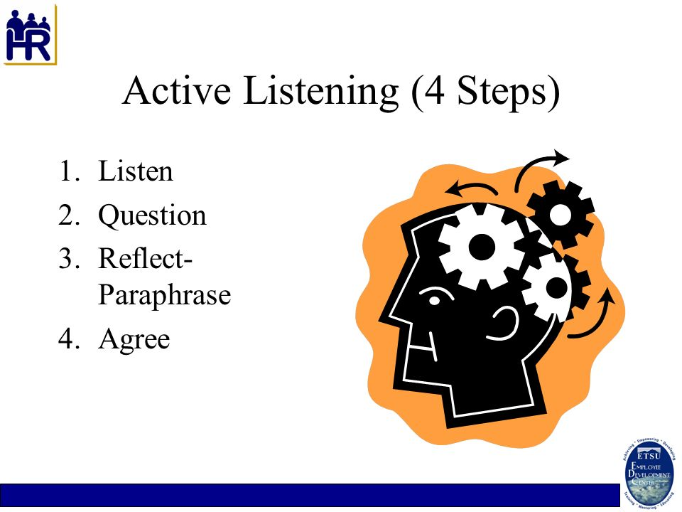 Active Listening (4 Steps) 1.Listen 2.Question 3.Reflect- Paraphrase 4.Agree