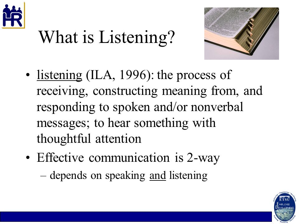 What is Listening? listening (ILA, 1996): the process of receiving, constructing meaning from, and responding to spoken and/or nonverbal messages; to