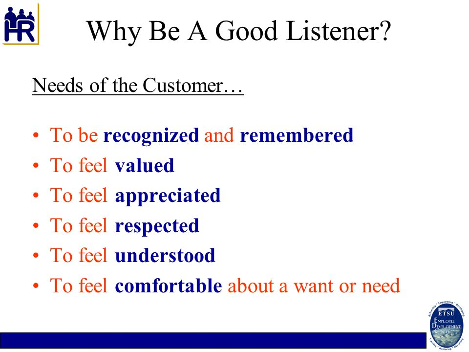 Why Be A Good Listener? Needs of the Customer… To be recognized and remembered To feel valued To feel appreciated To feel respected To feel understood