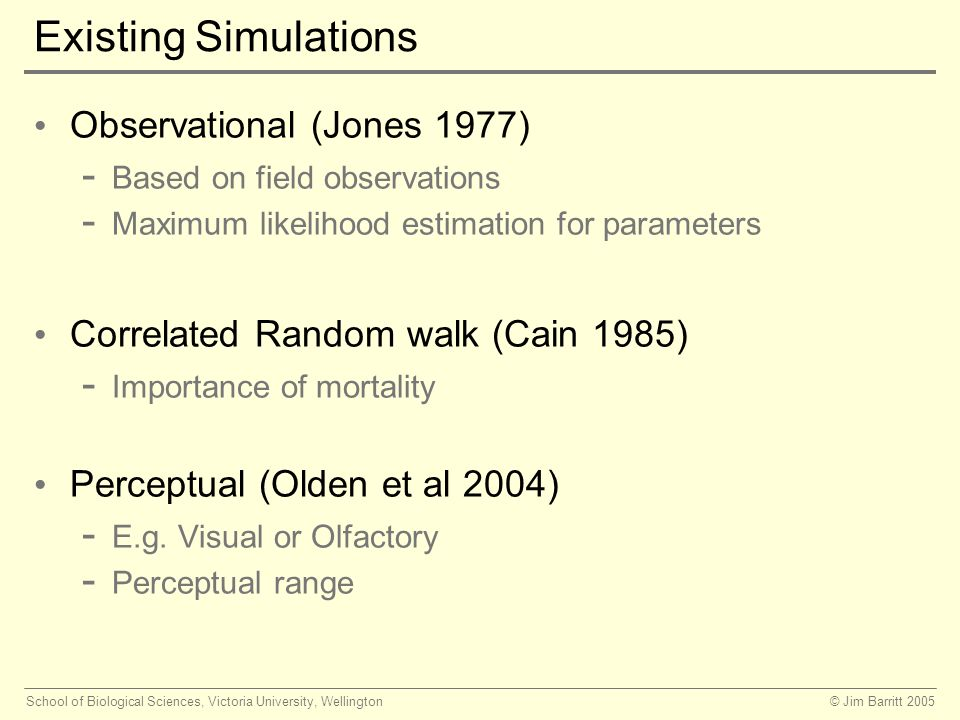 © Jim Barritt 2005School of Biological Sciences, Victoria University, Wellington Existing Simulations Observational (Jones 1977) - Based on field observations - Maximum likelihood estimation for parameters Correlated Random walk (Cain 1985) - Importance of mortality Perceptual (Olden et al 2004) - E.g.