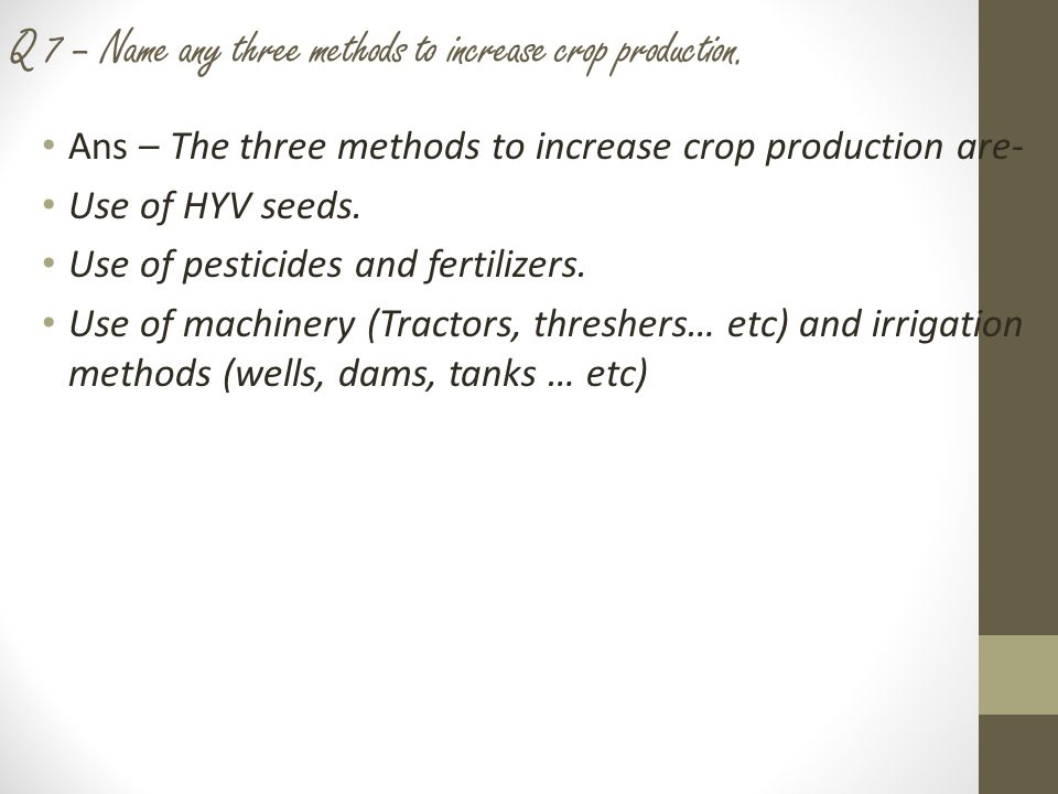 Q 7 – Name any three methods to increase crop production. Ans – The three methods to increase crop production are- Use of HYV seeds. Use of pesticides