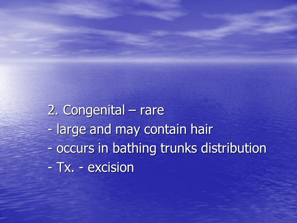 2. Congenital – rare - large and may contain hair - occurs in bathing trunks distribution - Tx. - excision