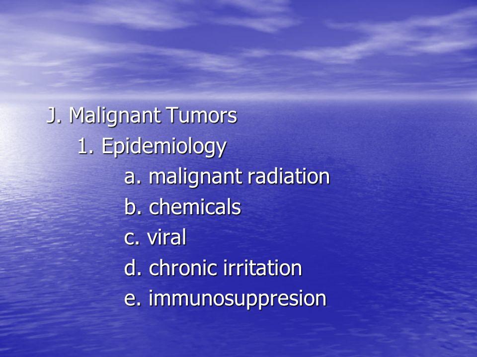 J. Malignant Tumors 1. Epidemiology a. malignant radiation b. chemicals c. viral d. chronic irritation e. immunosuppresion