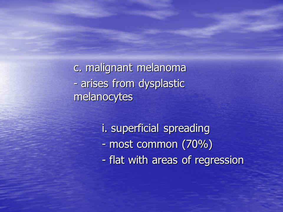 c. malignant melanoma - arises from dysplastic melanocytes i. superficial spreading - most common (70%) - flat with areas of regression