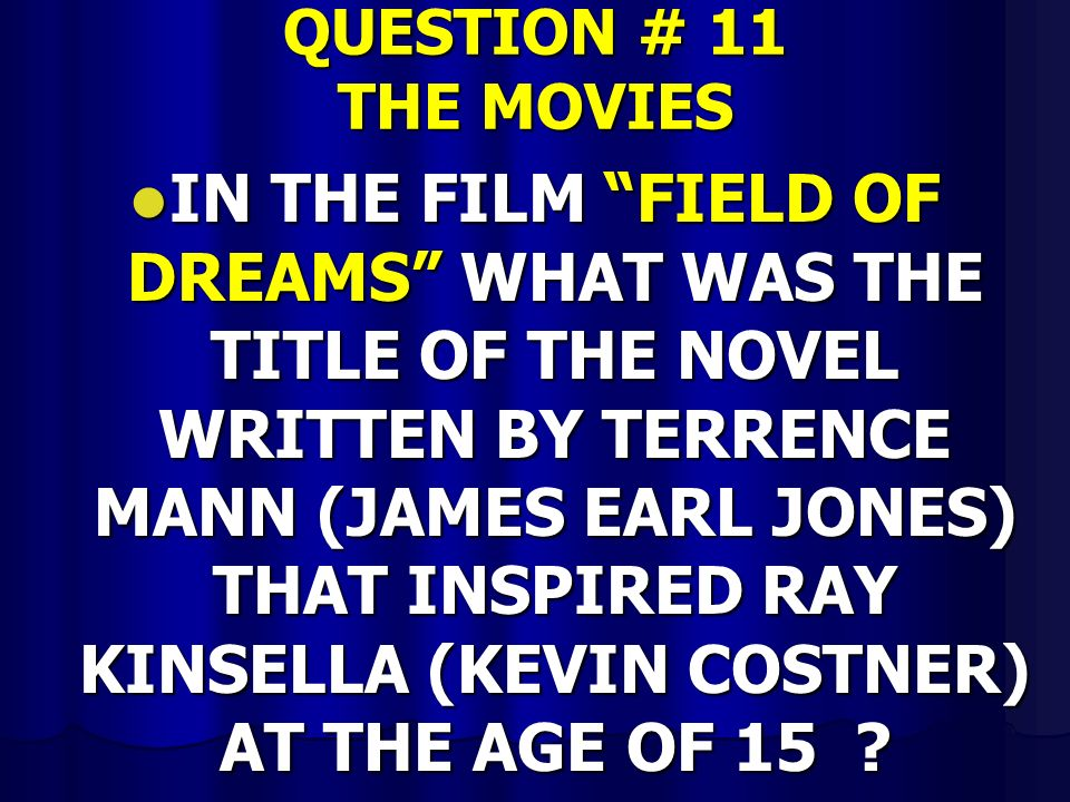 QUESTION # 11 THE MOVIES IN THE FILM FIELD OF DREAMS WHAT WAS THE TITLE OF THE NOVEL WRITTEN BY TERRENCE MANN (JAMES EARL JONES) THAT INSPIRED RAY KINSELLA (KEVIN COSTNER) AT THE AGE OF 15 .