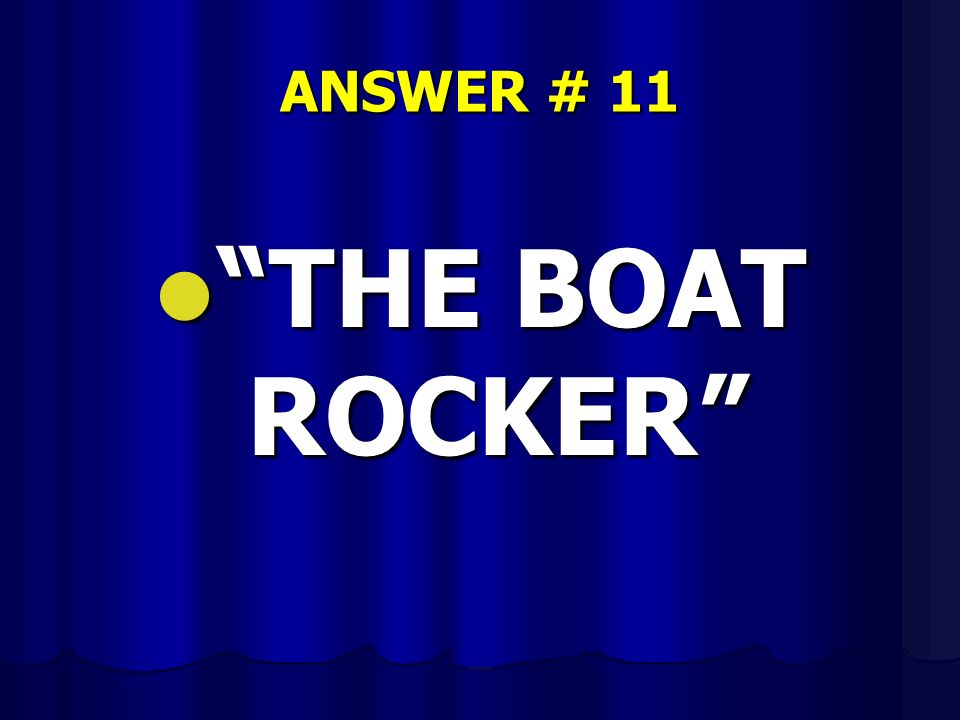 ANSWER # 11 THE BOAT ROCKER THE BOAT ROCKER
