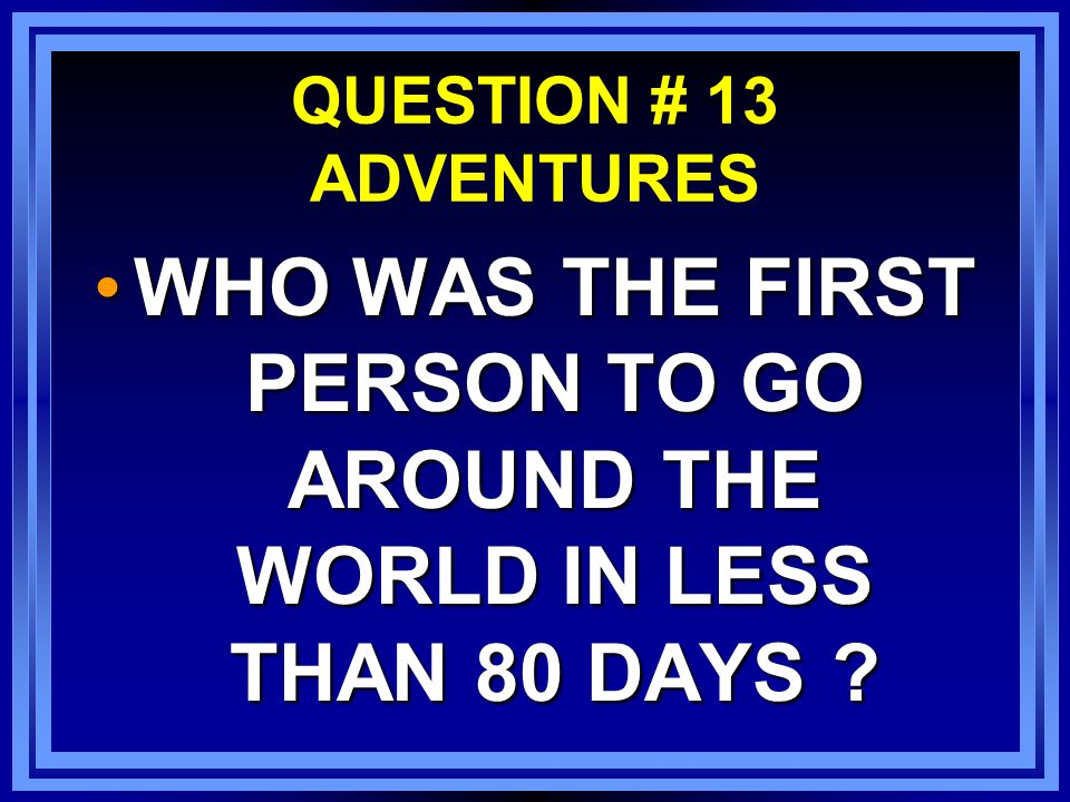 QUESTION # 13 ADVENTURES WHO WAS THE FIRST PERSON TO GO AROUND THE WORLD IN LESS THAN 80 DAYS WHO WAS THE FIRST PERSON TO GO AROUND THE WORLD IN LESS THAN 80 DAYS