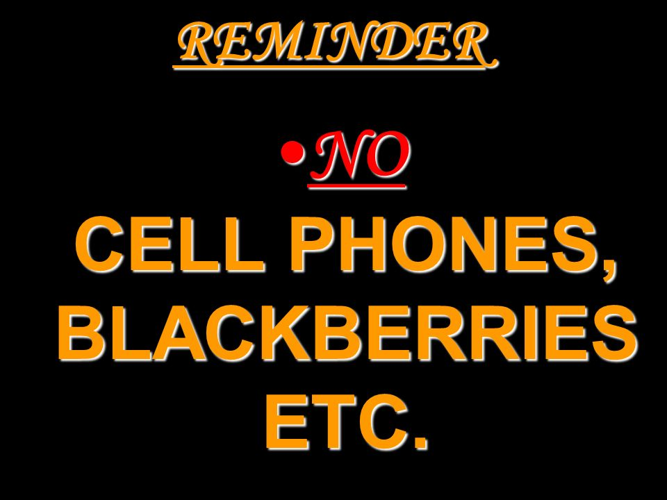REMINDER NO CELL PHONES, BLACKBERRIES ETC.NO CELL PHONES, BLACKBERRIES ETC.
