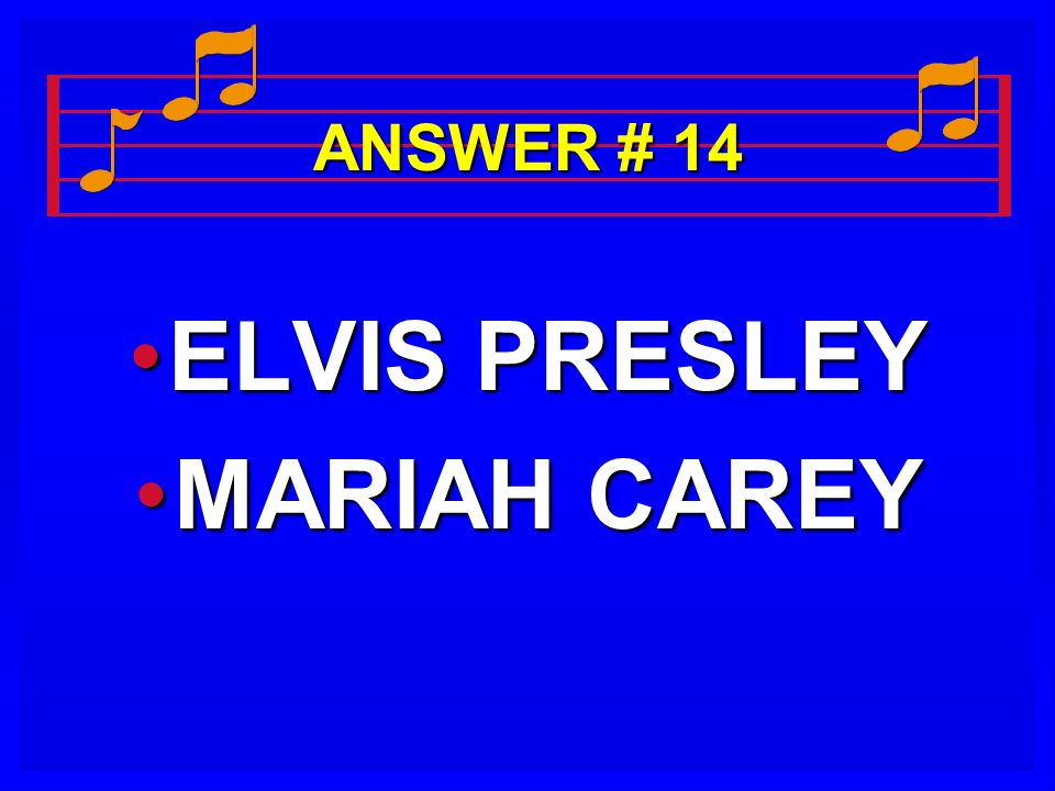 ANSWER # 14 ELVIS PRESLEYELVIS PRESLEY MARIAH CAREYMARIAH CAREY