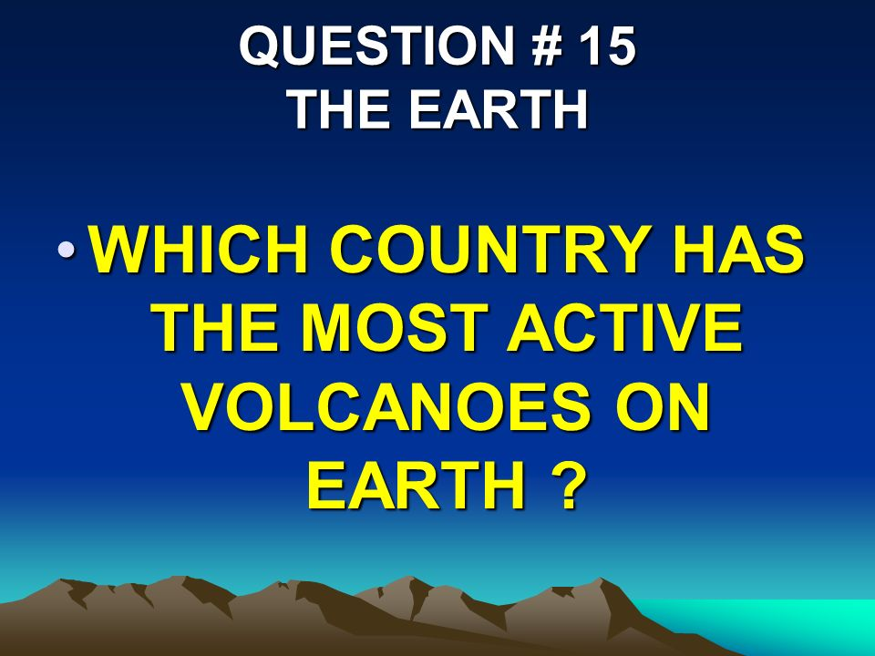 QUESTION # 15 THE EARTH WHICH COUNTRY HAS THE MOST ACTIVE VOLCANOES ON EARTH WHICH COUNTRY HAS THE MOST ACTIVE VOLCANOES ON EARTH
