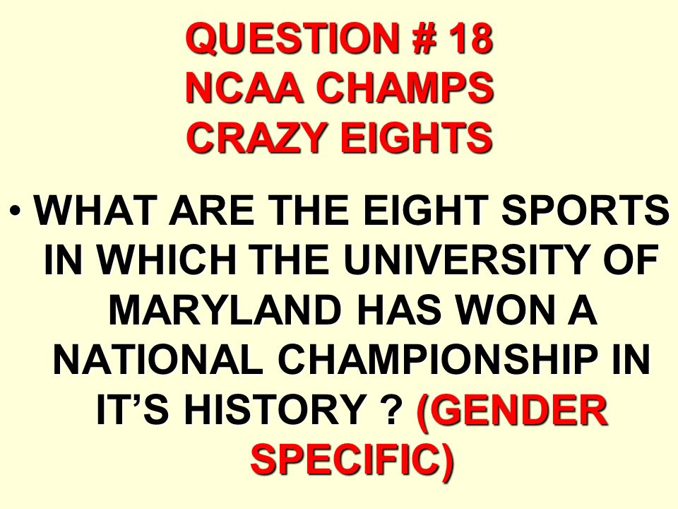 QUESTION # 18 NCAA CHAMPS CRAZY EIGHTS WHAT ARE THE EIGHT SPORTS IN WHICH THE UNIVERSITY OF MARYLAND HAS WON A NATIONAL CHAMPIONSHIP IN ITS HISTORY .