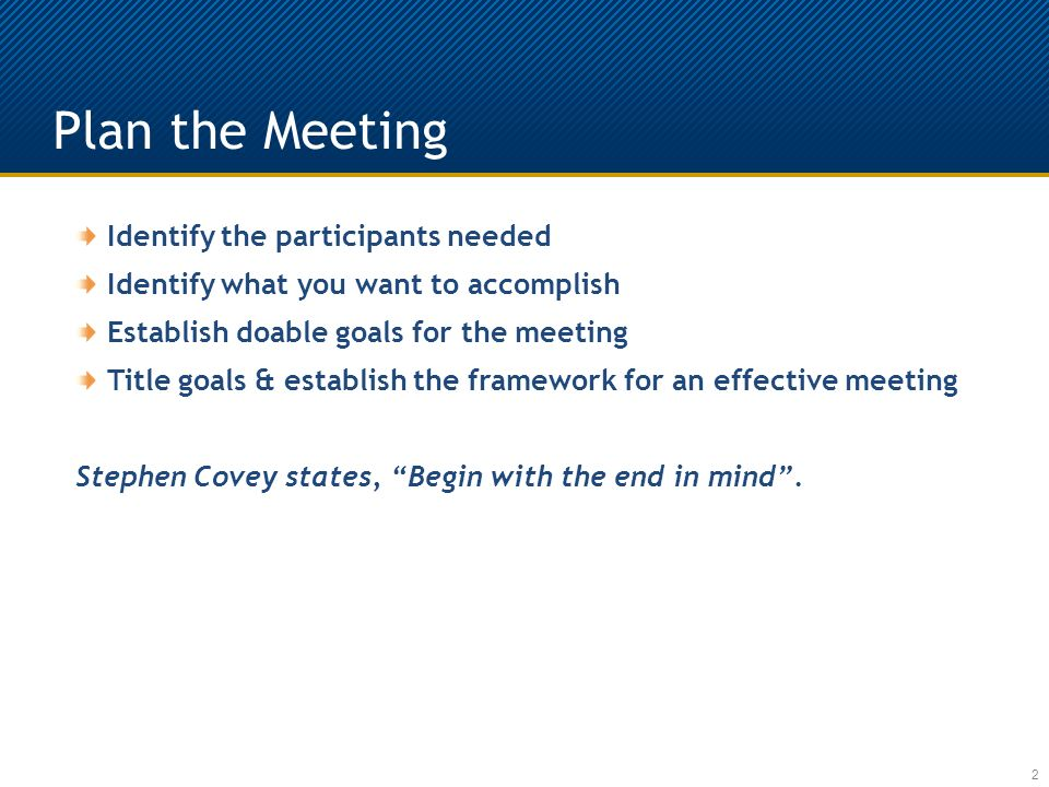 Plan the Meeting 2 Identify the participants needed Identify what you want to accomplish Establish doable goals for the meeting Title goals & establish the framework for an effective meeting Stephen Covey states, Begin with the end in mind.