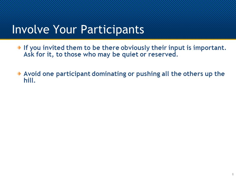 Involve Your Participants 6 If you invited them to be there obviously their input is important.