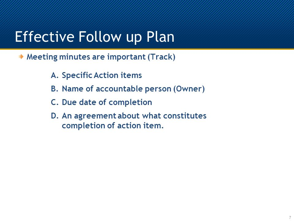 Effective Follow up Plan 7 Meeting minutes are important (Track) A.Specific Action items B.Name of accountable person (Owner) C.Due date of completion D.An agreement about what constitutes completion of action item.