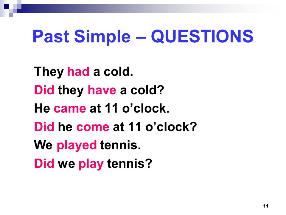 11 Past Simple – QUESTIONS They had a cold. Did they have a cold? He came at 11 oclock. Did he come at 11 oclock? We played tennis. Did we play tennis