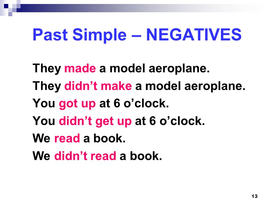 13 Past Simple – NEGATIVES They made a model aeroplane. They didnt make a model aeroplane. You got up at 6 oclock. You didnt get up at 6 oclock. We re