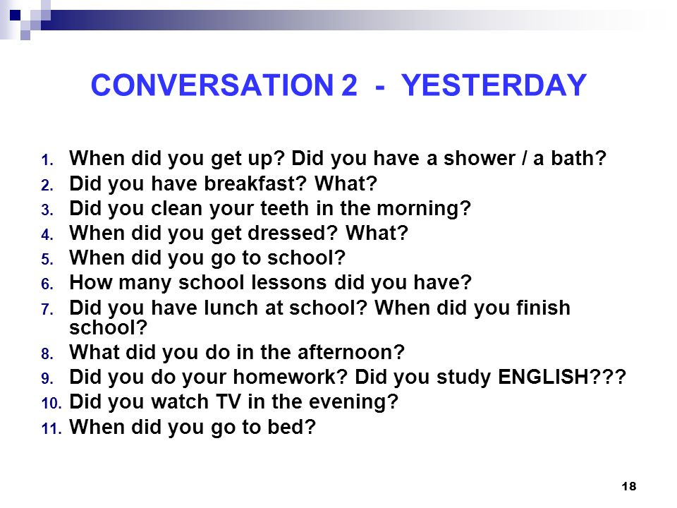 18 CONVERSATION 2 - YESTERDAY 1. When did you get up? Did you have a shower / a bath? 2. Did you have breakfast? What? 3. Did you clean your teeth in