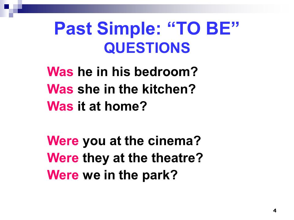 4 Past Simple: TO BE QUESTIONS Was he in his bedroom? Was she in the kitchen? Was it at home? Were you at the cinema? Were they at the theatre? Were w