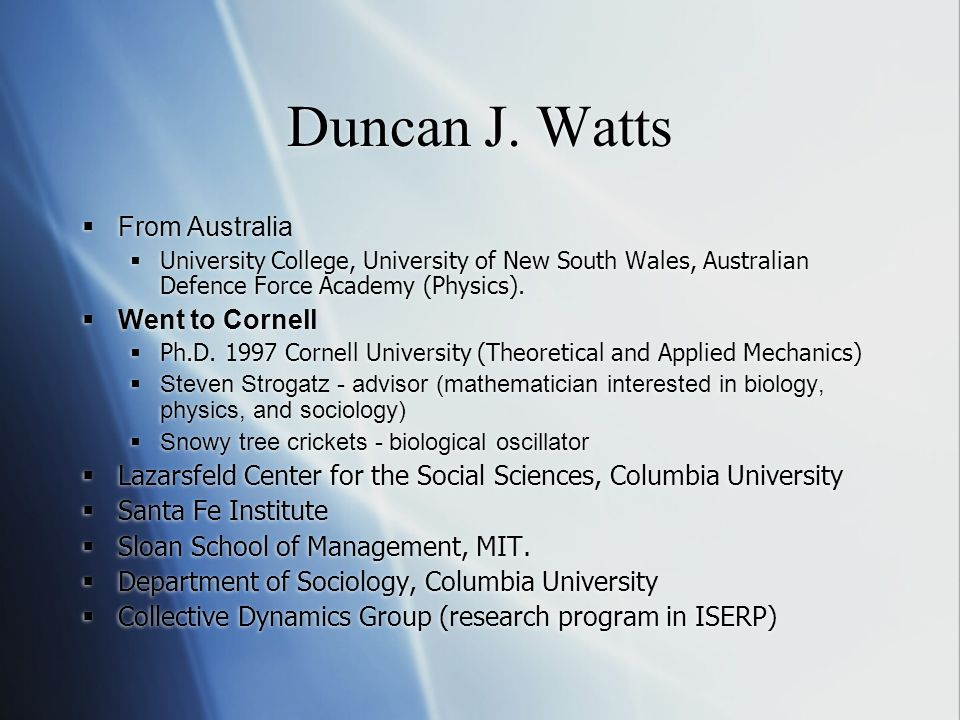 Duncan J. Watts From Australia University College, University of New South Wales, Australian Defence Force Academy (Physics). Went to Cornell Ph.D. 19
