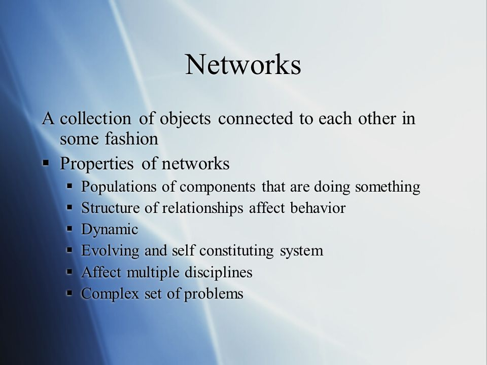 Networks A collection of objects connected to each other in some fashion Properties of networks Populations of components that are doing something Structure of relationships affect behavior Dynamic Evolving and self constituting system Affect multiple disciplines Complex set of problems A collection of objects connected to each other in some fashion Properties of networks Populations of components that are doing something Structure of relationships affect behavior Dynamic Evolving and self constituting system Affect multiple disciplines Complex set of problems