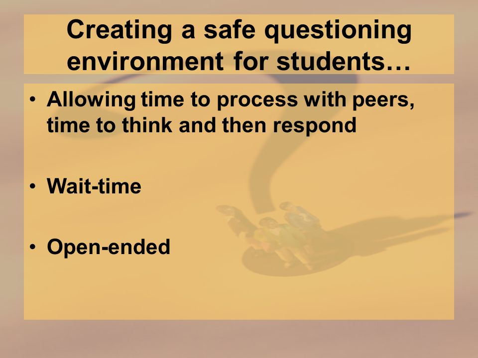 Creating a safe questioning environment for students… Allowing time to process with peers, time to think and then respond Wait-time Open-ended