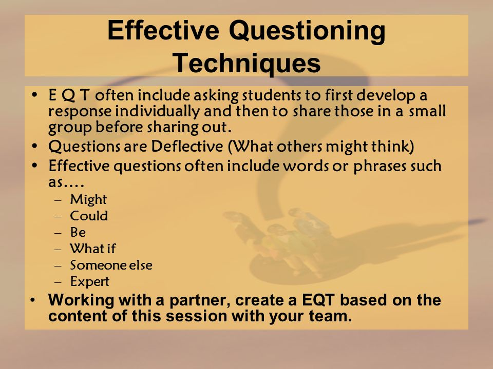 Effective Questioning Techniques E Q T often include asking students to first develop a response individually and then to share those in a small group before sharing out.