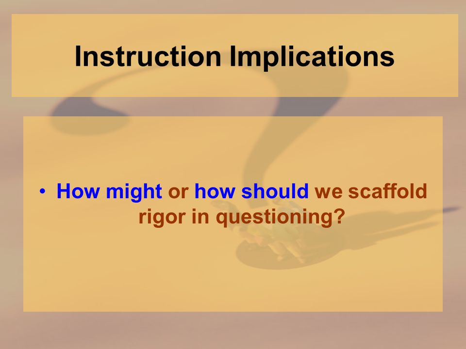 Instruction Implications How might or how should we scaffold rigor in questioning