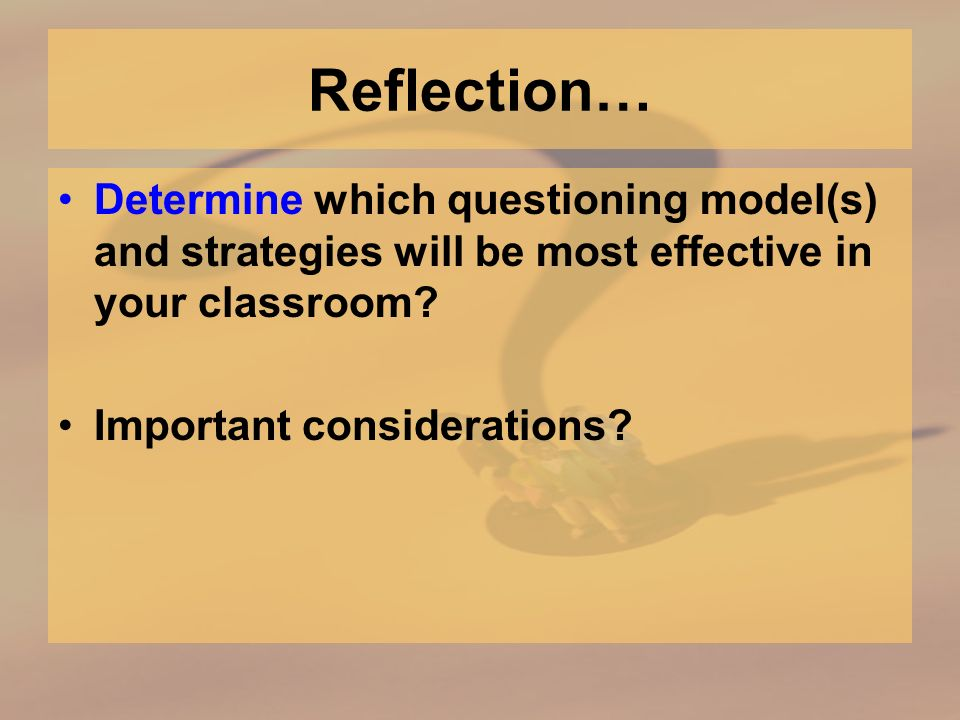 Reflection… Determine which questioning model(s) and strategies will be most effective in your classroom.