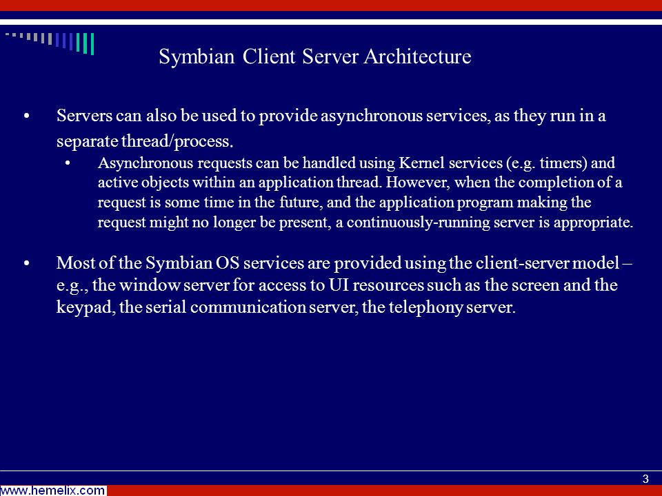 4 Symbian Client Server Architecture A Symbian OS server always runs in a separate thread in regard to its clients (often in a separate process).